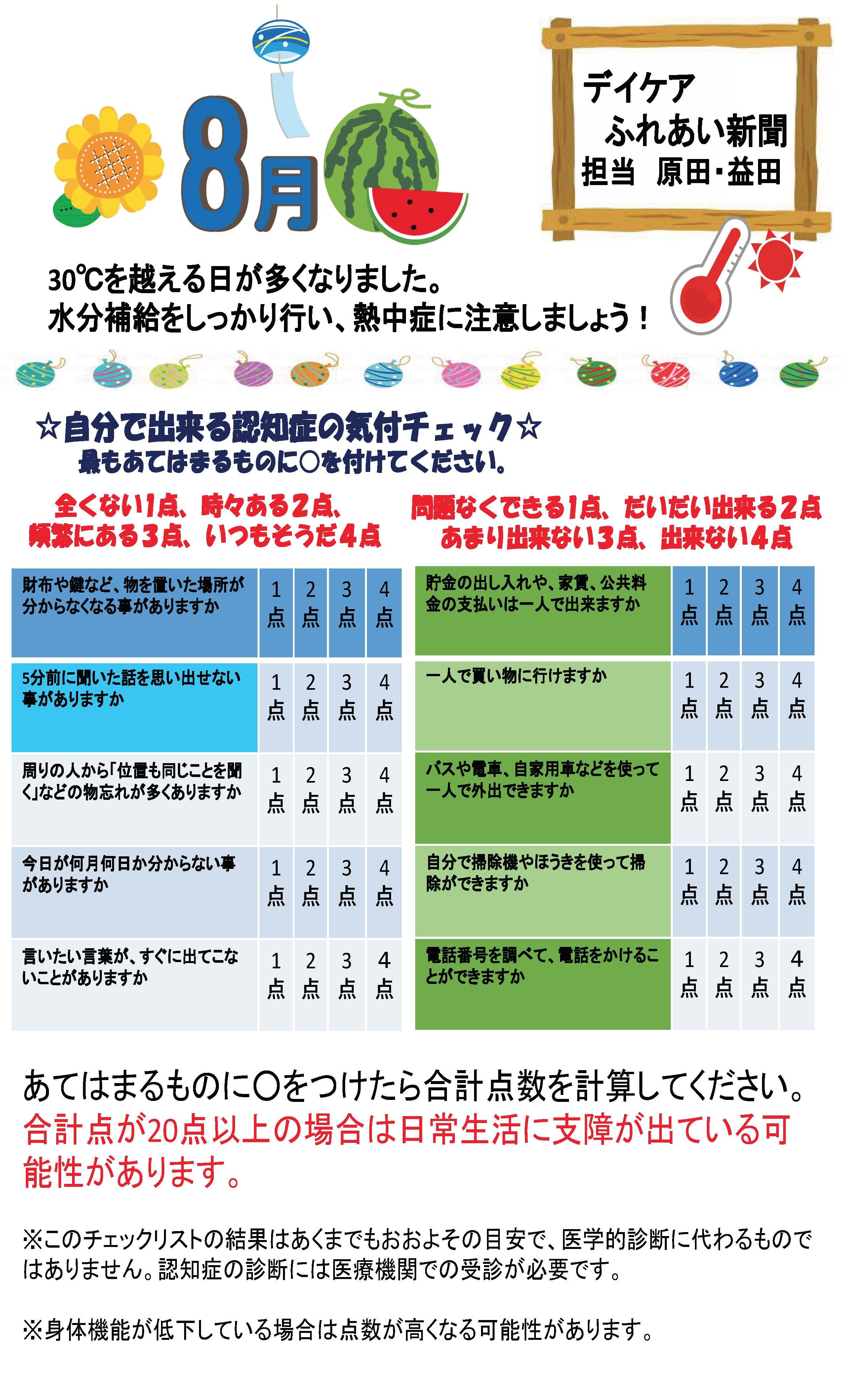 デイケアふれあい新聞 担当:原田・益田 30℃を越える日が多くなりました。水分補給をしっかり行い、熱中症に注意しましょう! ☆自分で出来る認知症の気付チェック☆最もあてはまるものに○を付けてください。全くない1点、時々ある2点、頻繁にある3点、いつもそうだ4点問題なくできる1点、だいだい出来る2点 あまり出来ない3点、出来ない4点 あてはまるものに○をつけたら合計点数を計算してください。合計点が20点以上の場合は日常生活に支障が出ている可能性があります。※このチェックリストの結果はあくまでもおおよその目安で、医学的診断に代わるものではありません。認知症の診断には医療機関での受診が必要です。※身体機能が低下している場合は点数が高くなる可能性があります。